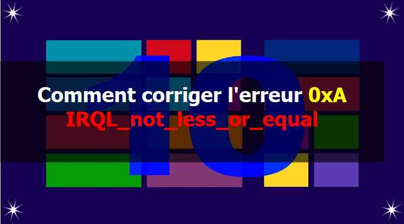 Comment corriger l'erreur 0xA IRQL_not_less_or_equal